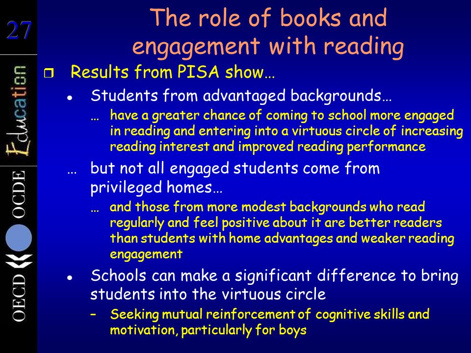 The role of books and engagement with reading r Results from PISA show… Students from advantaged backgrounds… …have a greater chance of coming to scho
