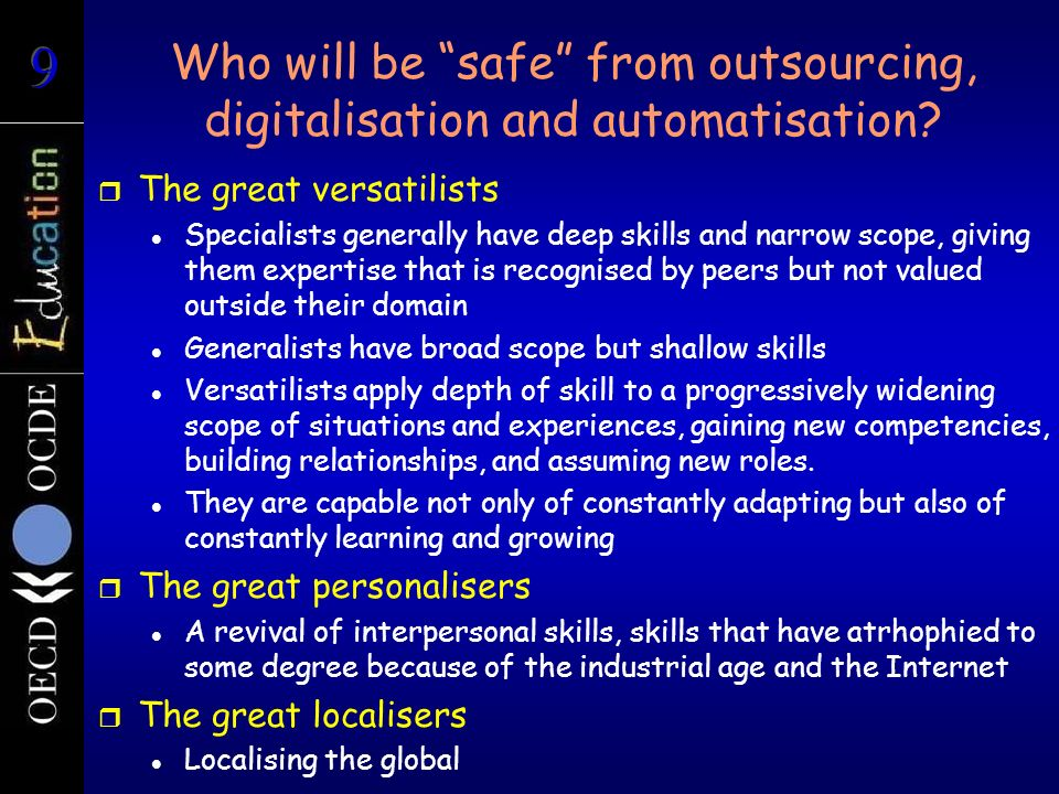 Who will be safe from outsourcing, digitalisation and automatisation? r The great versatilists Specialists generally have deep skills and narrow scope
