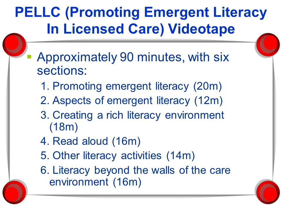 PELLC (Promoting Emergent Literacy In Licensed Care) Videotape Approximately 90 minutes, with six sections: 1. Promoting emergent literacy (20m) 2. As