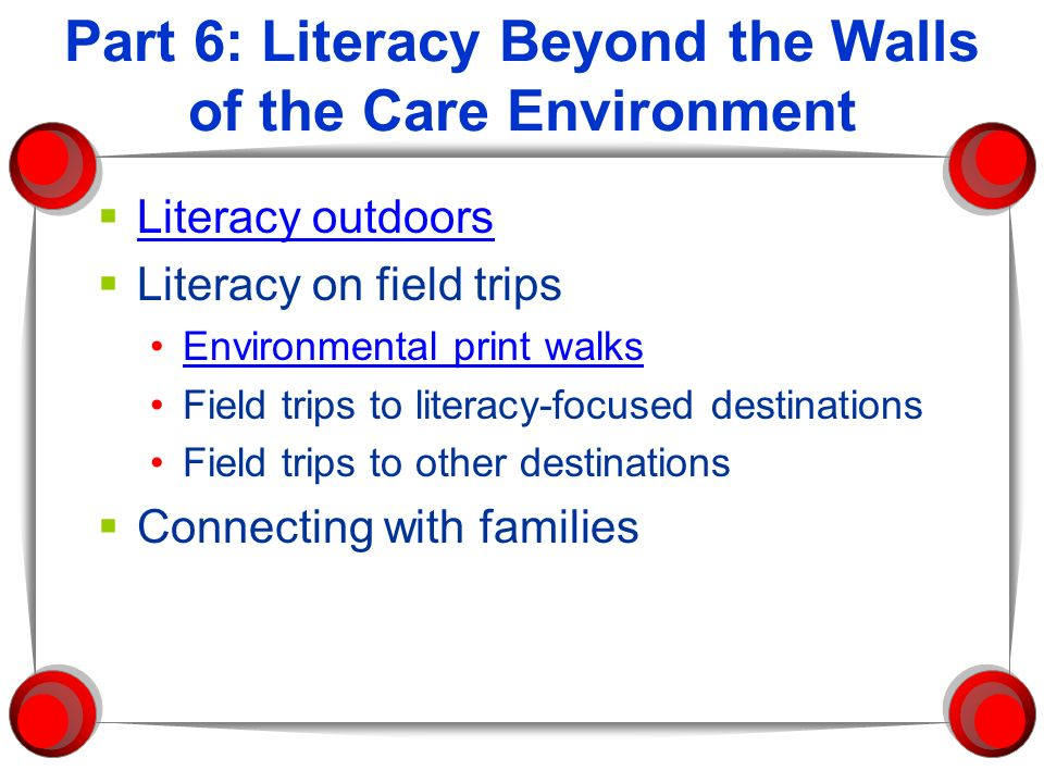 Part 6: Literacy Beyond the Walls of the Care Environment Literacy outdoors Literacy on field trips Environmental print walks Field trips to literacy-