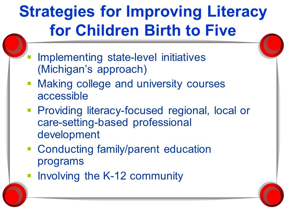 Strategies for Improving Literacy for Children Birth to Five Implementing state-level initiatives (Michigans approach) Making college and university c
