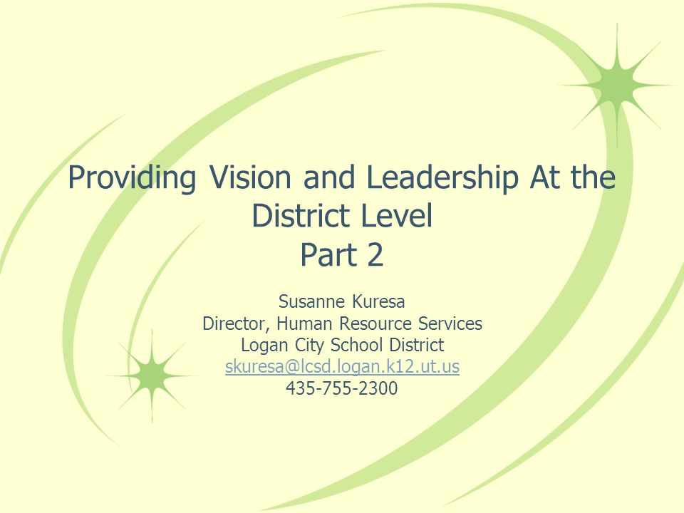 Providing Vision and Leadership At the District Level Part 2 Susanne Kuresa Director, Human Resource Services Logan City School District skuresa@lcsd.logan.k12.ut.us 435-755-2300