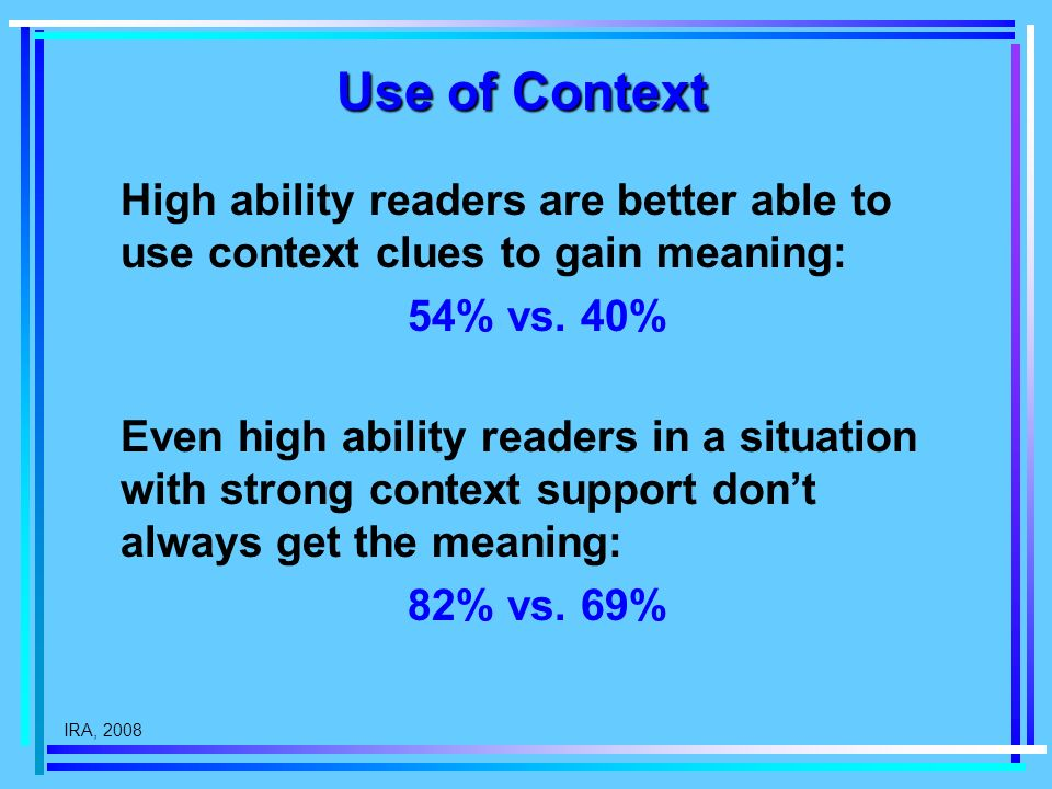 IRA, 2008 Use of Context High ability readers are better able to use context clues to gain meaning: 54% vs.