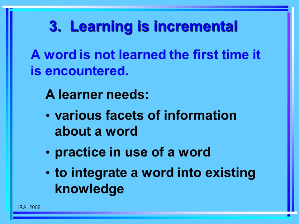 IRA, 2008 3. Learning is incremental A word is not learned the first time it is encountered.