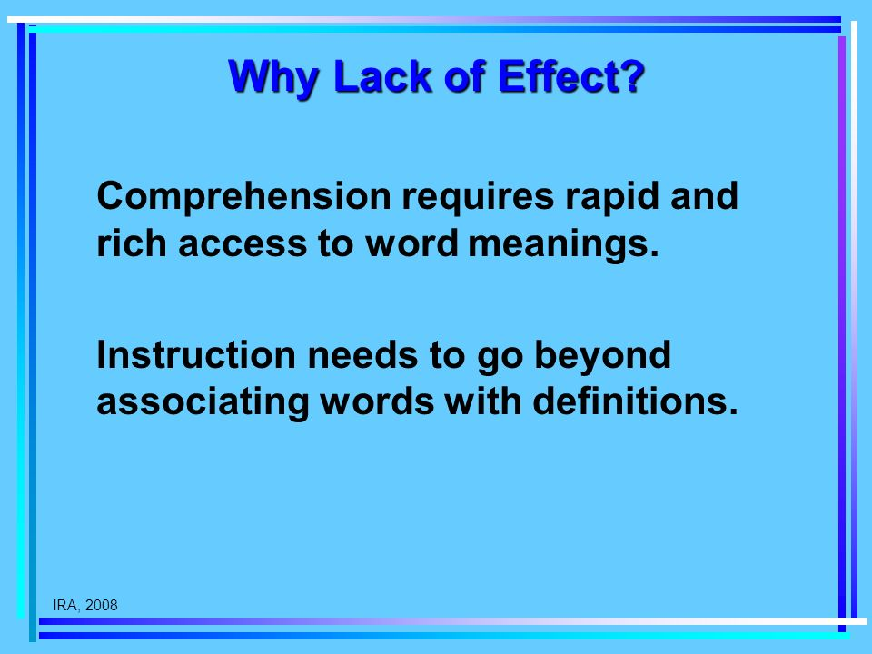 IRA, 2008 Why Lack of Effect? Comprehension requires rapid and rich access to word meanings. Instruction needs to go beyond associating words with def