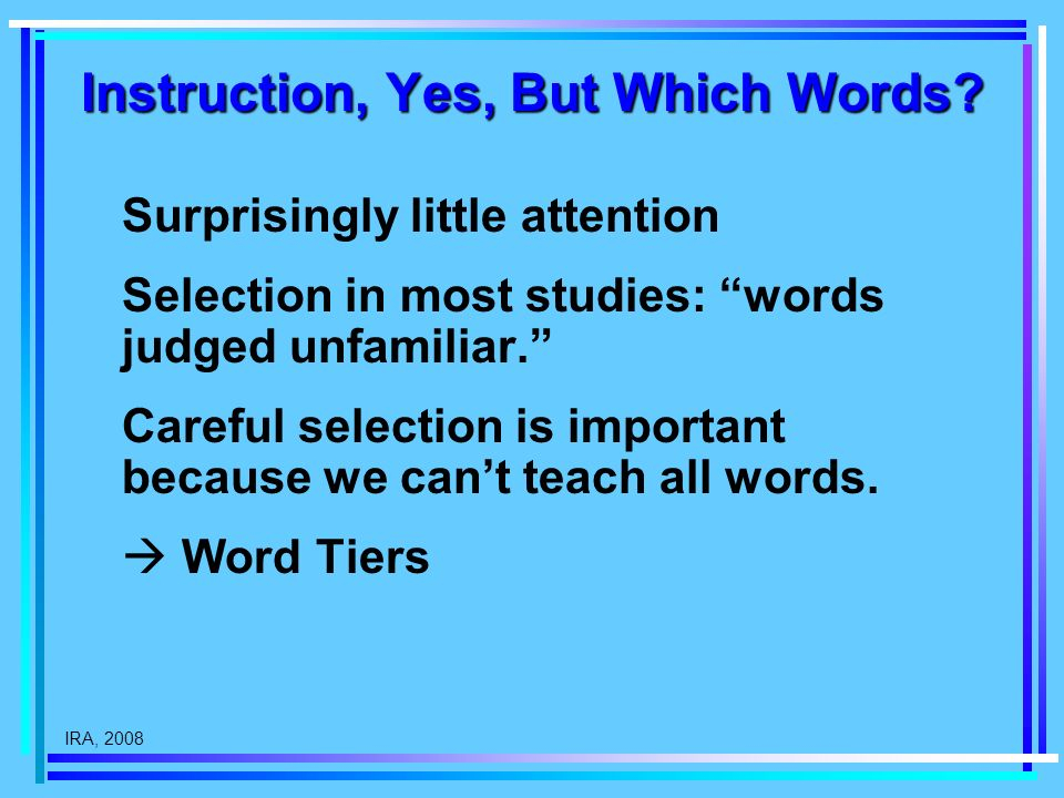 IRA, 2008 Instruction, Yes, But Which Words? Surprisingly little attention Selection in most studies: words judged unfamiliar. Careful selection is im