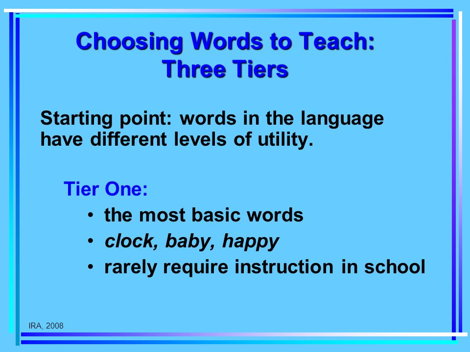 IRA, 2008 Choosing Words to Teach: Three Tiers Starting point: words in the language have different levels of utility. Tier One: the most basic words