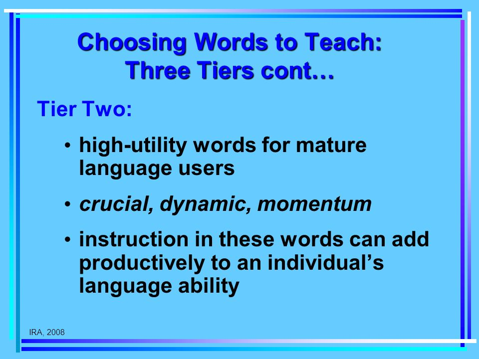 IRA, 2008 Choosing Words to Teach: Three Tiers cont… Tier Two: high-utility words for mature language users crucial, dynamic, momentum instruction in these words can add productively to an individuals language ability