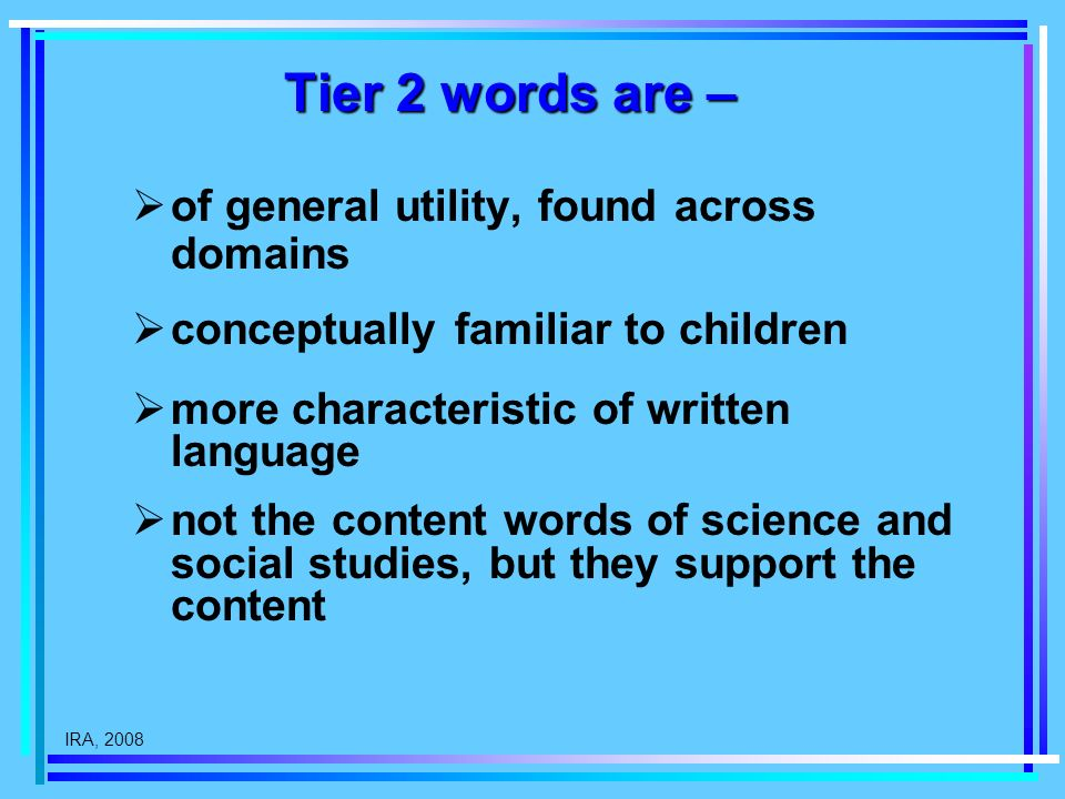 IRA, 2008 Tier 2 words are – of general utility, found across domains conceptually familiar to children more characteristic of written language not the content words of science and social studies, but they support the content