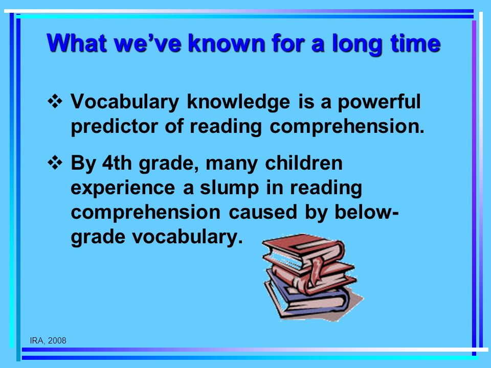IRA, 2008 What weve known for a long time Vocabulary knowledge is a powerful predictor of reading comprehension.