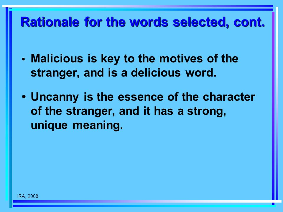 IRA, 2008 Rationale for the words selected, cont. Malicious is key to the motives of the stranger, and is a delicious word. Uncanny is the essence of