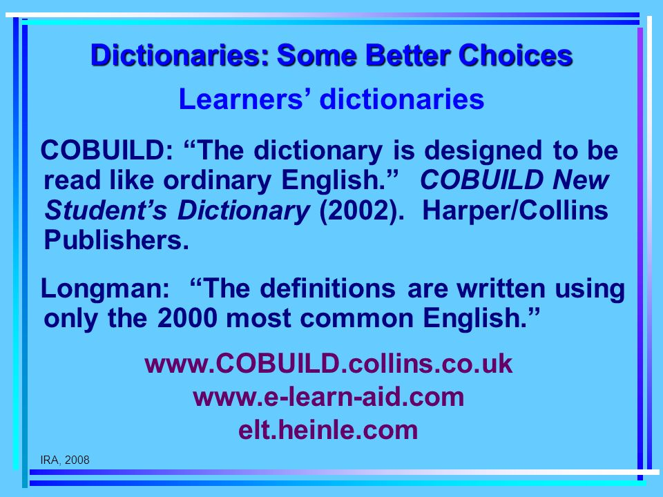 IRA, 2008 Dictionaries: Some Better Choices Learners dictionaries COBUILD: The dictionary is designed to be read like ordinary English.
