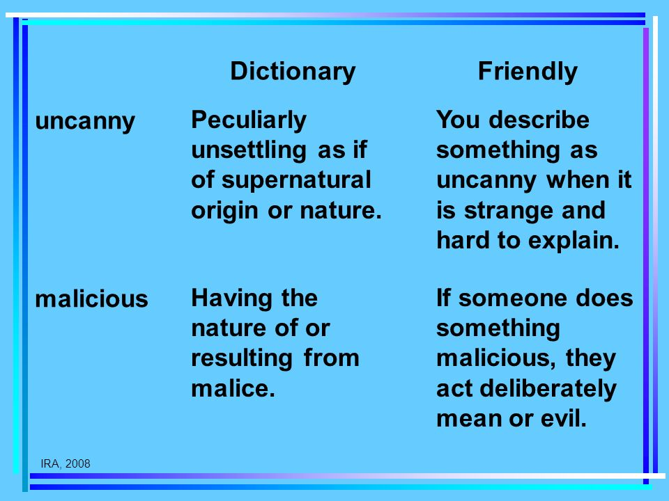 IRA, 2008 Peculiarly unsettling as if of supernatural origin or nature. DictionaryFriendly malicious uncanny You describe something as uncanny when it