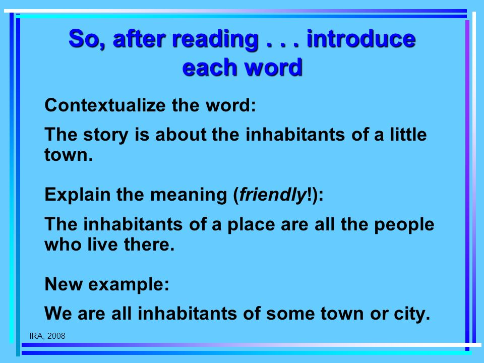 IRA, 2008 So, after reading... introduce each word Contextualize the word: The story is about the inhabitants of a little town. Explain the meaning (f