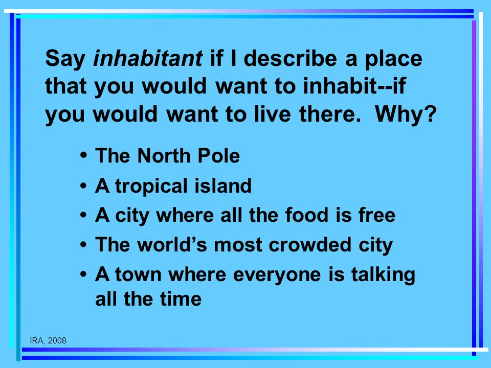 IRA, 2008 Say inhabitant if I describe a place that you would want to inhabit--if you would want to live there. Why? The North Pole A tropical island