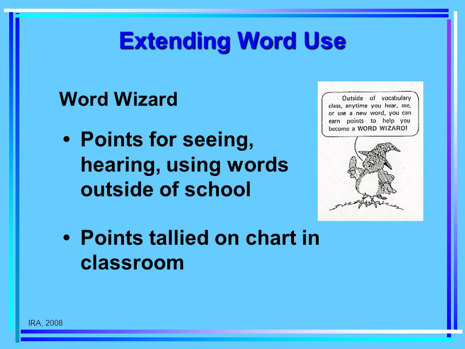 IRA, 2008 Extending Word Use Points for seeing, hearing, using words outside of school Points tallied on chart in classroom Word Wizard