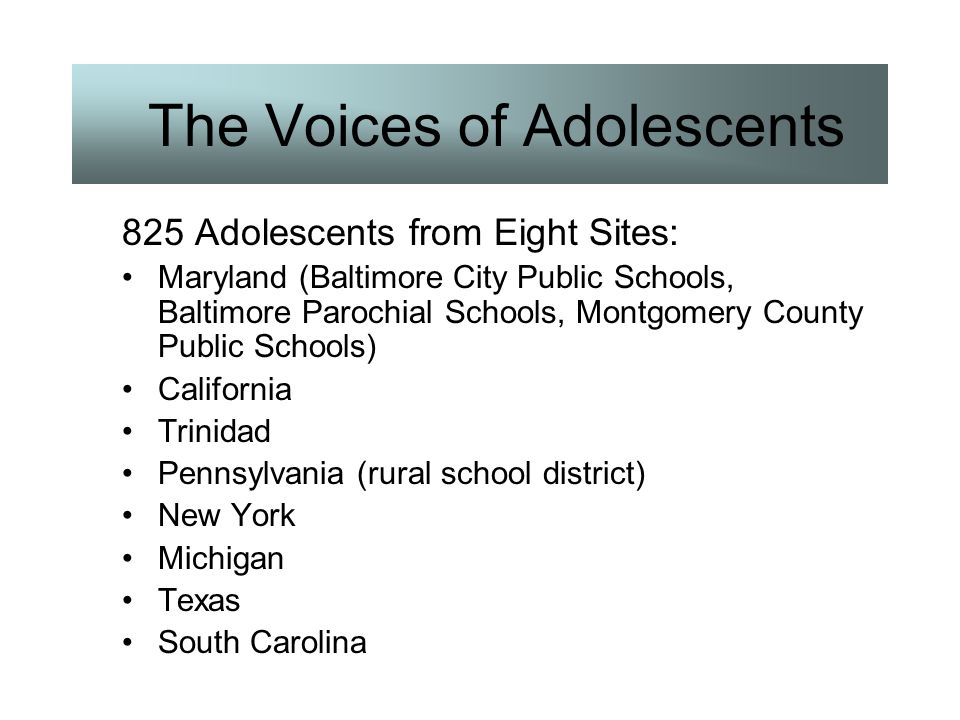 The Voices of Adolescents 825 Adolescents from Eight Sites: Maryland (Baltimore City Public Schools, Baltimore Parochial Schools, Montgomery County Pu
