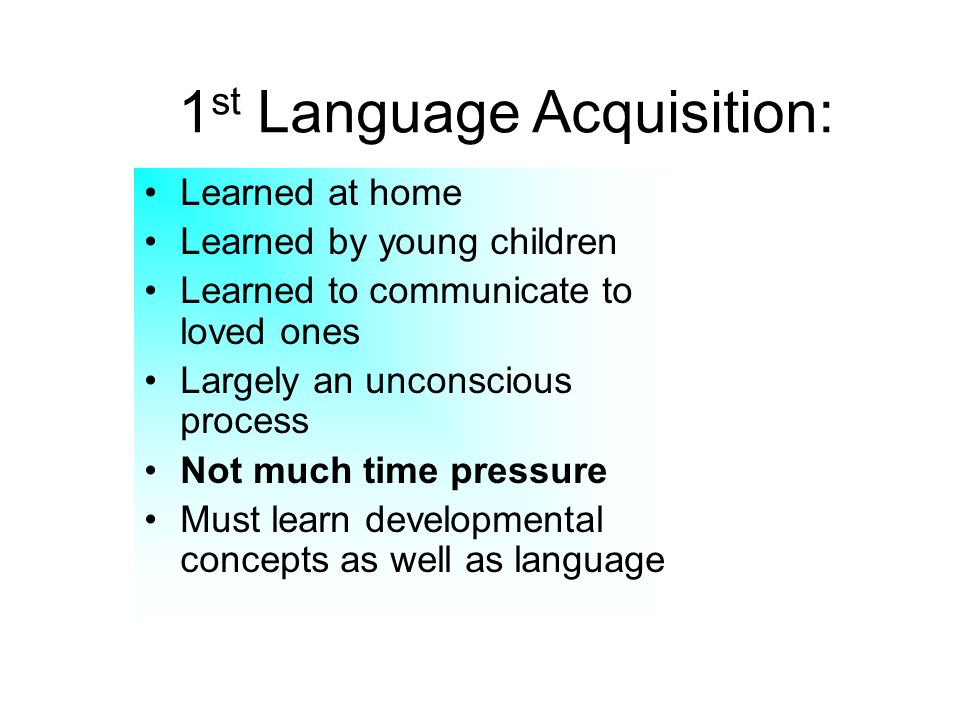 1 st Language Acquisition: Learned at home Learned by young children Learned to communicate to loved ones Largely an unconscious process Not much time