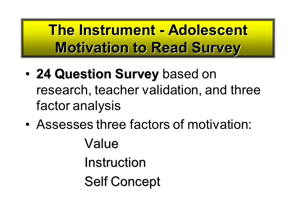 The Instrument - Adolescent Motivation to Read Survey 24 Question Survey24 Question Survey based on research, teacher validation, and three factor ana