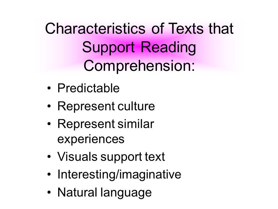 Characteristics of Texts that Support Reading Comprehension: Predictable Represent culture Represent similar experiences Visuals support text Interest