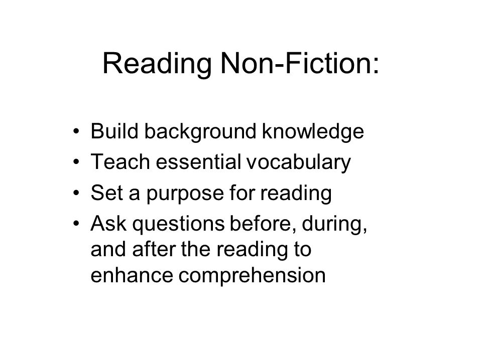 Reading Non-Fiction: Build background knowledge Teach essential vocabulary Set a purpose for reading Ask questions before, during, and after the readi