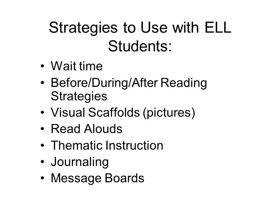 Strategies to Use with ELL Students: Wait time Before/During/After Reading Strategies Visual Scaffolds (pictures) Read Alouds Thematic Instruction Journaling Message Boards