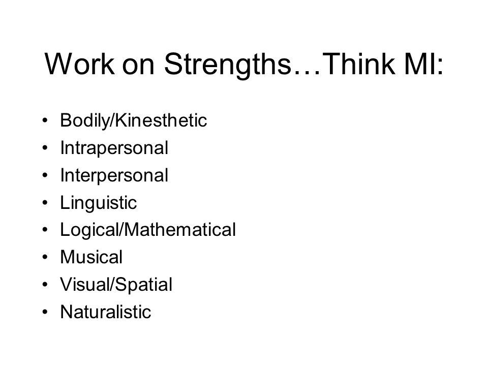 Work on Strengths…Think MI: Bodily/Kinesthetic Intrapersonal Interpersonal Linguistic Logical/Mathematical Musical Visual/Spatial Naturalistic