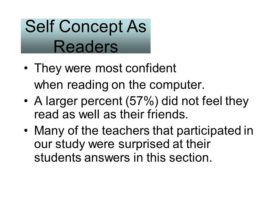 Self Concept As Readers They were most confident when reading on the computer. A larger percent (57%) did not feel they read as well as their friends.