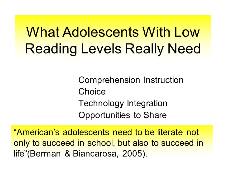 What Adolescents With Low Reading Levels Really Need Comprehension Instruction Choice Technology Integration Opportunities to Share Americans adolescents need to be literate not only to succeed in school, but also to succeed in life(Berman & Biancarosa, 2005).