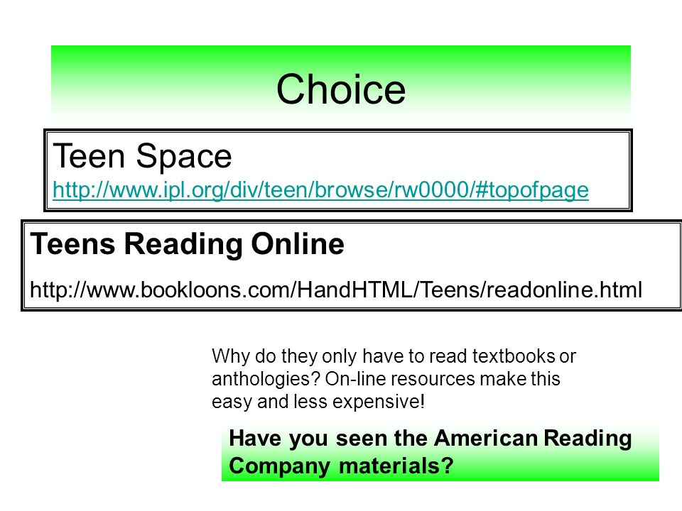 Choice Teen Space http://www.ipl.org/div/teen/browse/rw0000/#topofpage http://www.ipl.org/div/teen/browse/rw0000/#topofpage Teens Reading Online http://www.bookloons.com/HandHTML/Teens/readonline.html Why do they only have to read textbooks or anthologies.