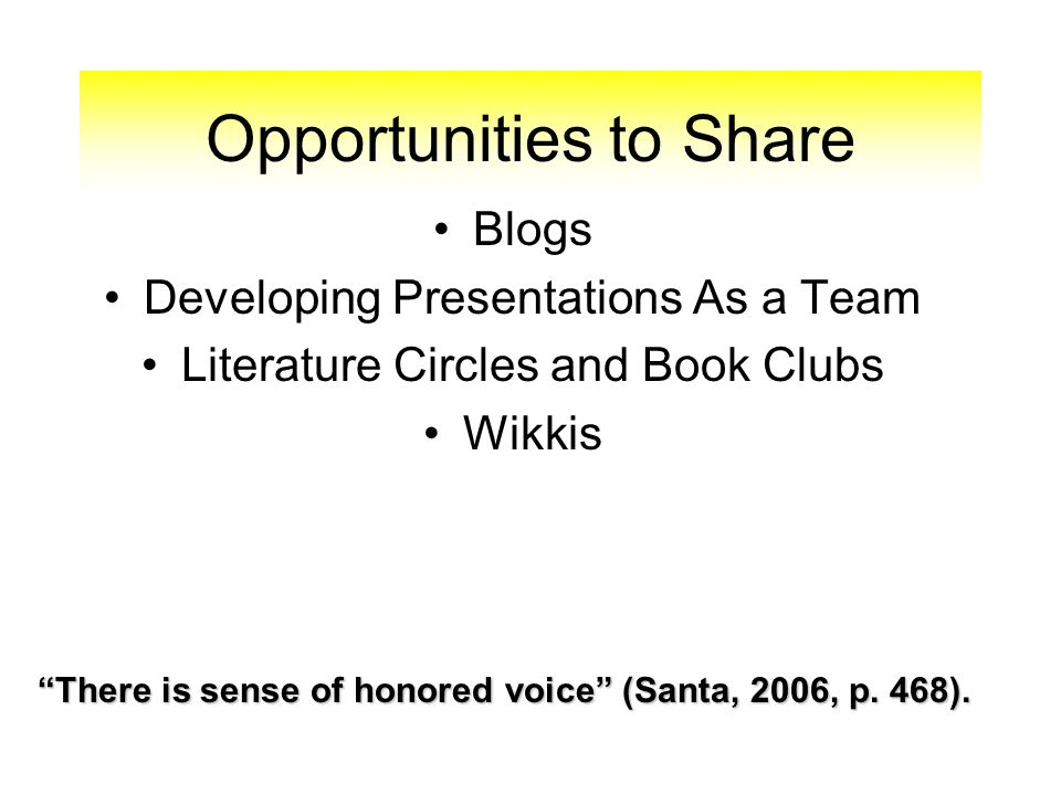 Opportunities to Share Blogs Developing Presentations As a Team Literature Circles and Book Clubs Wikkis There is sense of honored voice (Santa, 2006, p.