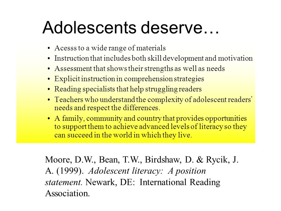 Adolescents deserve… Acesss to a wide range of materials Instruction that includes both skill development and motivation Assessment that shows their strengths as well as needs Explicit instruction in comprehension strategies Reading specialists that help struggling readers Teachers who understand the complexity of adolescent readers needs and respect the differences.