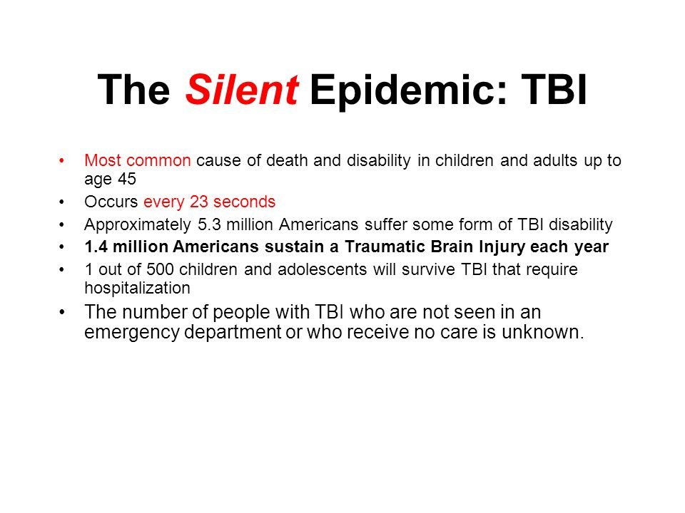 The Silent Epidemic: TBI Most common cause of death and disability in children and adults up to age 45 Occurs every 23 seconds Approximately 5.3 million Americans suffer some form of TBI disability 1.4 million Americans sustain a Traumatic Brain Injury each year 1 out of 500 children and adolescents will survive TBI that require hospitalization The number of people with TBI who are not seen in an emergency department or who receive no care is unknown.