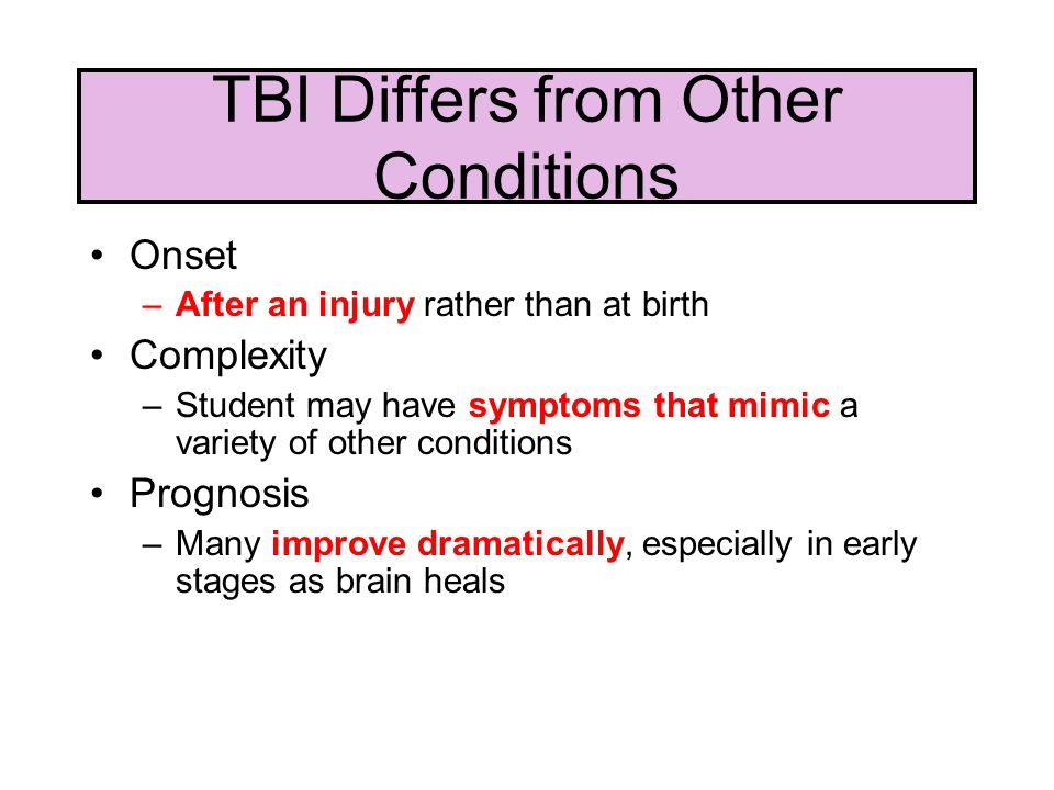 TBI Differs from Other Conditions Onset –After an injury rather than at birth Complexity –Student may have symptoms that mimic a variety of other conditions Prognosis –Many improve dramatically, especially in early stages as brain heals
