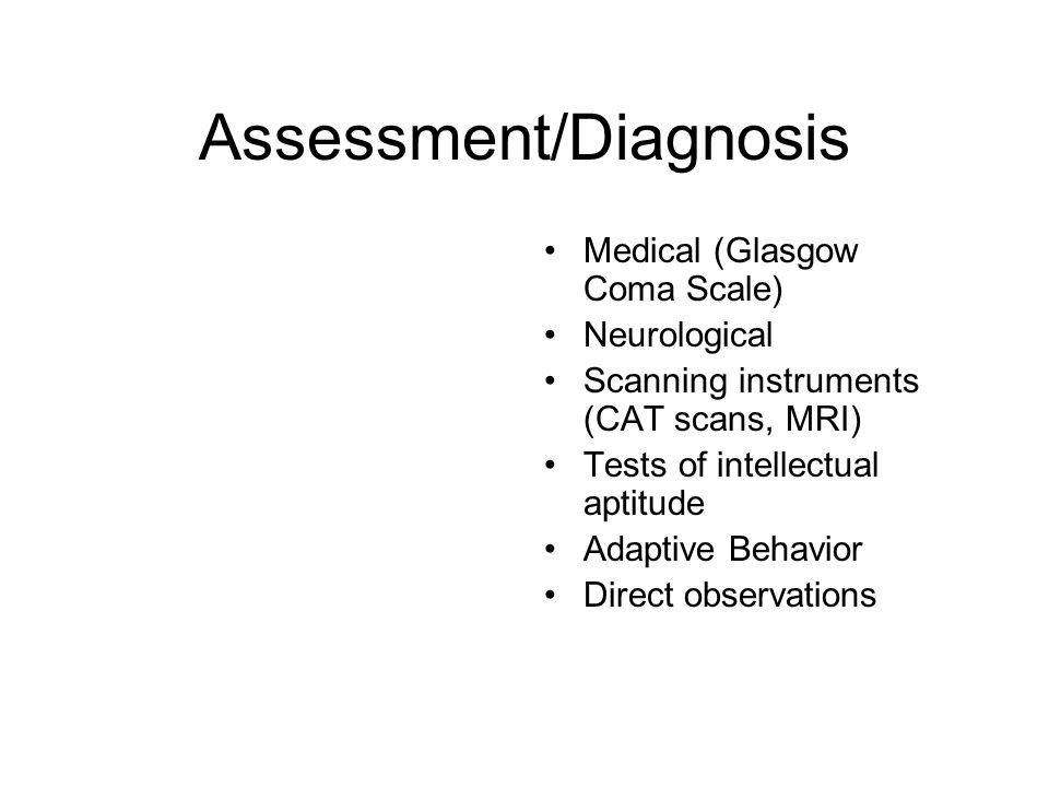 Assessment/Diagnosis Medical (Glasgow Coma Scale) Neurological Scanning instruments (CAT scans, MRI) Tests of intellectual aptitude Adaptive Behavior Direct observations