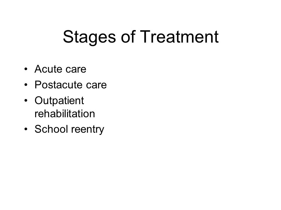 Stages of Treatment Acute care Postacute care Outpatient rehabilitation School reentry