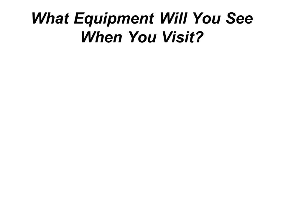 What Equipment Will You See When You Visit?