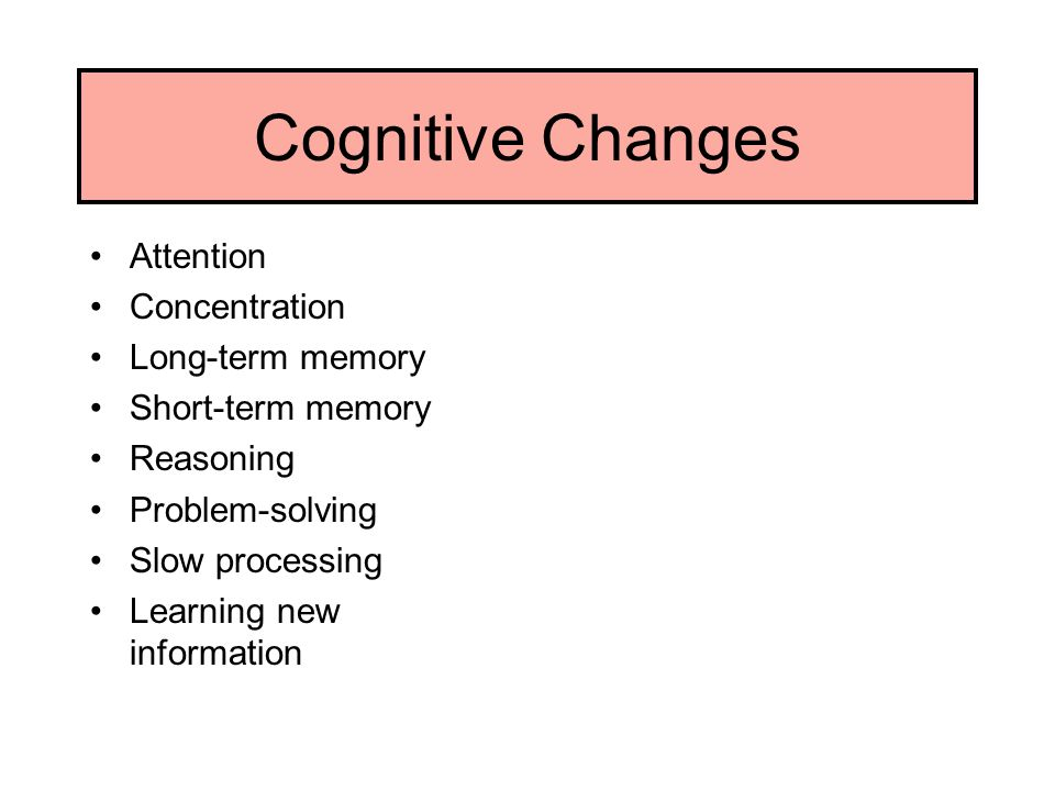 Cognitive Changes Attention Concentration Long-term memory Short-term memory Reasoning Problem-solving Slow processing Learning new information