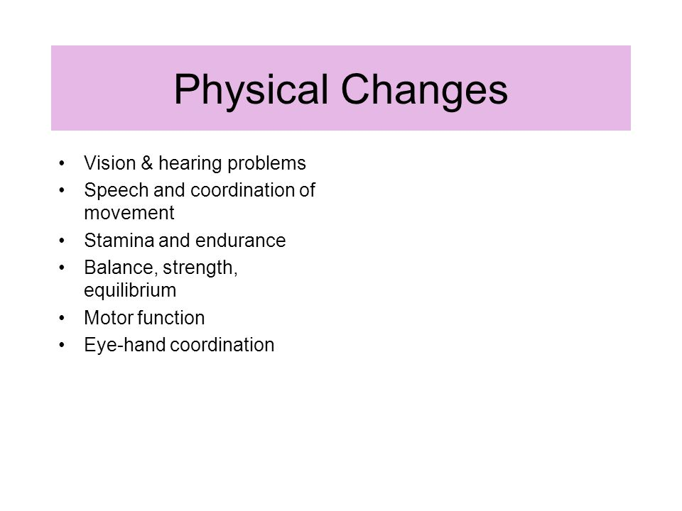Physical Changes Vision & hearing problems Speech and coordination of movement Stamina and endurance Balance, strength, equilibrium Motor function Eye