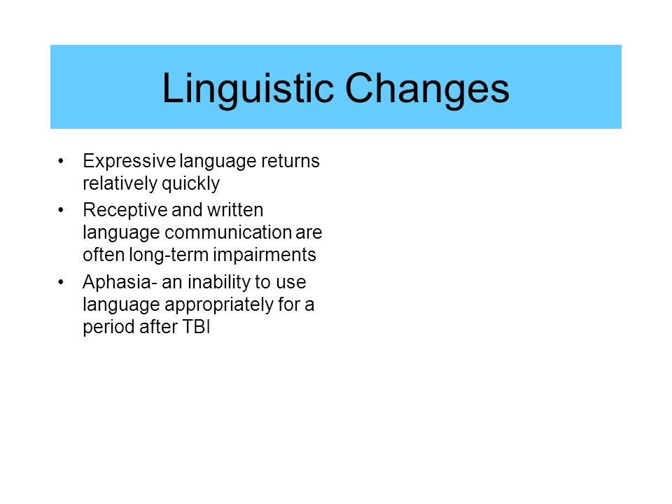 Linguistic Changes Expressive language returns relatively quickly Receptive and written language communication are often long-term impairments Aphasia- an inability to use language appropriately for a period after TBI