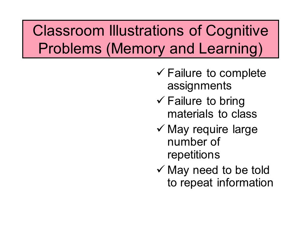 Classroom Illustrations of Cognitive Problems (Memory and Learning) Failure to complete assignments Failure to bring materials to class May require large number of repetitions May need to be told to repeat information