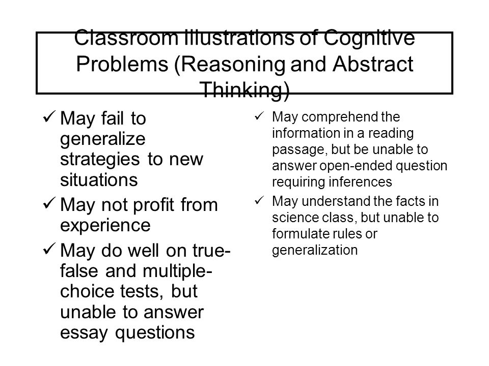 Classroom Illustrations of Cognitive Problems (Reasoning and Abstract Thinking) May fail to generalize strategies to new situations May not profit fro