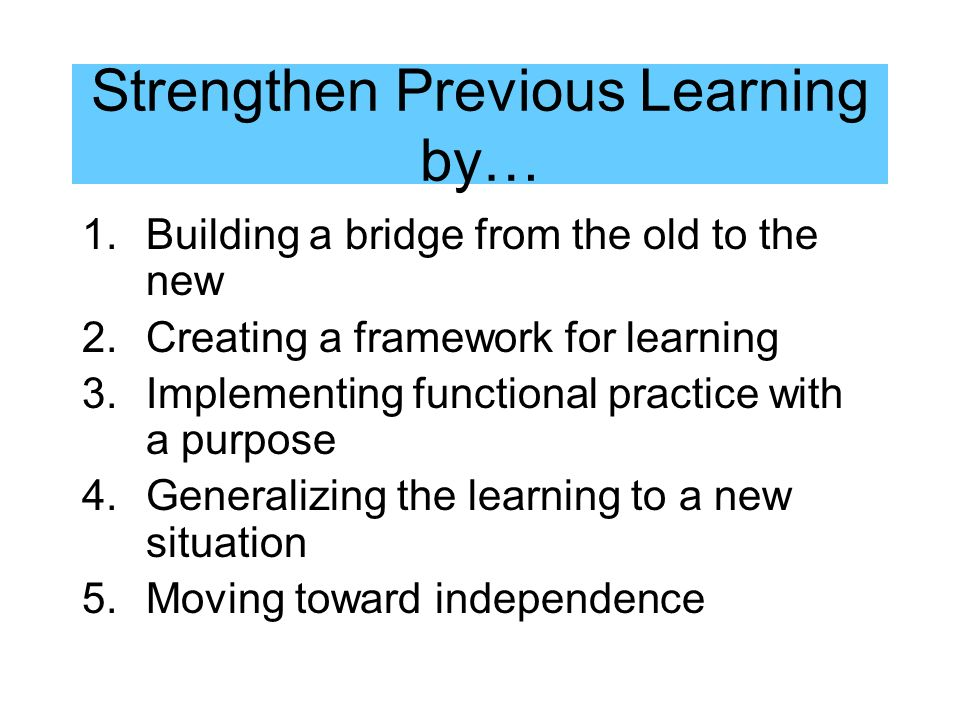 Strengthen Previous Learning by… 1.Building a bridge from the old to the new 2.Creating a framework for learning 3.Implementing functional practice with a purpose 4.Generalizing the learning to a new situation 5.Moving toward independence