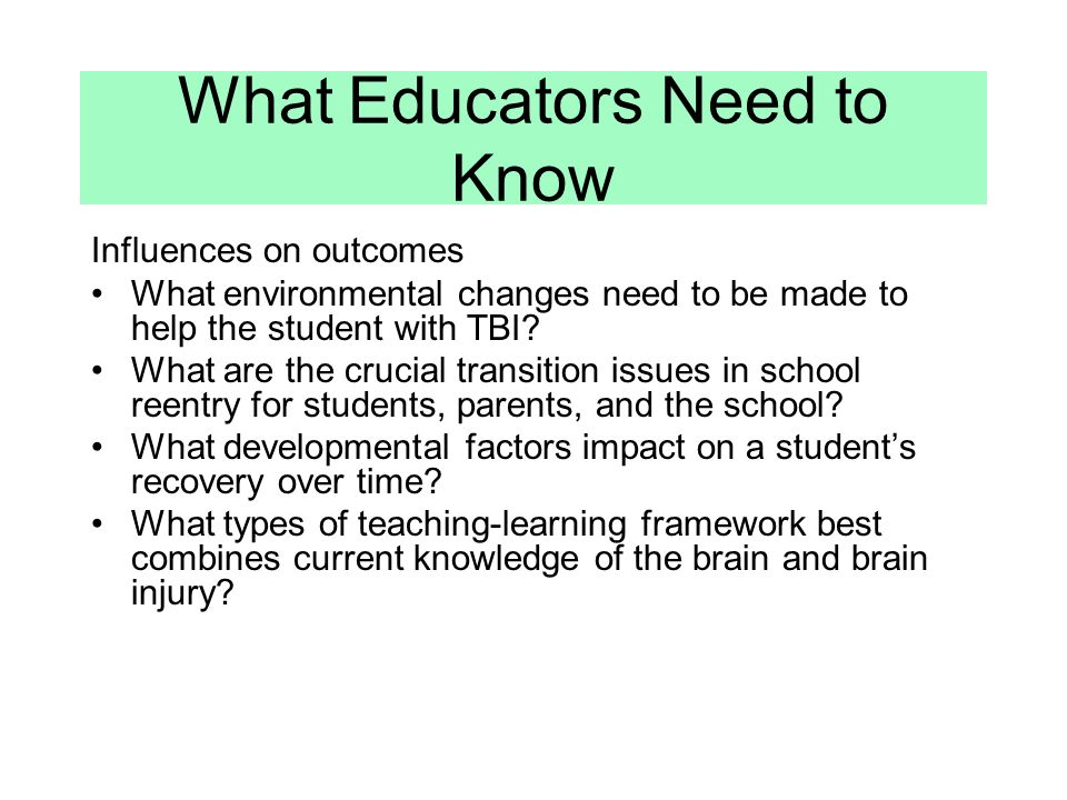 What Educators Need to Know Influences on outcomes What environmental changes need to be made to help the student with TBI.