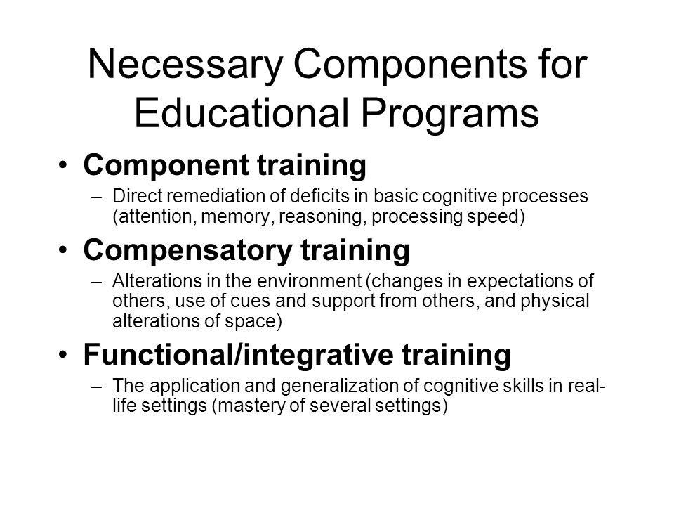 Necessary Components for Educational Programs Component training –Direct remediation of deficits in basic cognitive processes (attention, memory, reasoning, processing speed) Compensatory training –Alterations in the environment (changes in expectations of others, use of cues and support from others, and physical alterations of space) Functional/integrative training –The application and generalization of cognitive skills in real- life settings (mastery of several settings)