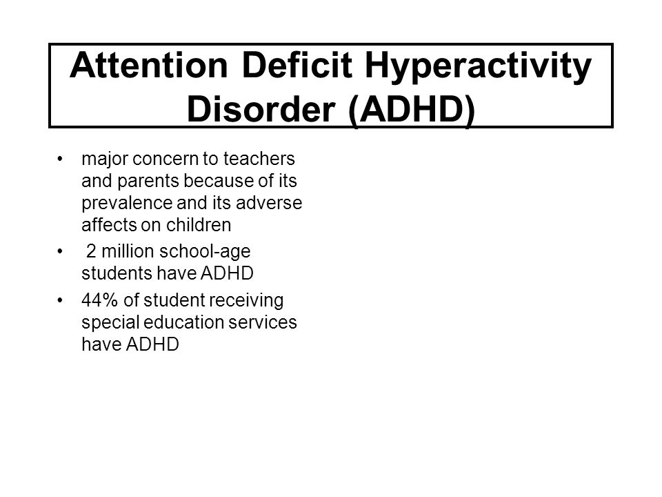 Attention Deficit Hyperactivity Disorder (ADHD) major concern to teachers and parents because of its prevalence and its adverse affects on children 2