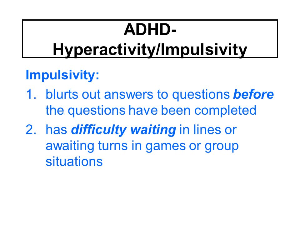 ADHD- Hyperactivity/Impulsivity Impulsivity: 1.blurts out answers to questions before the questions have been completed 2.has difficulty waiting in li