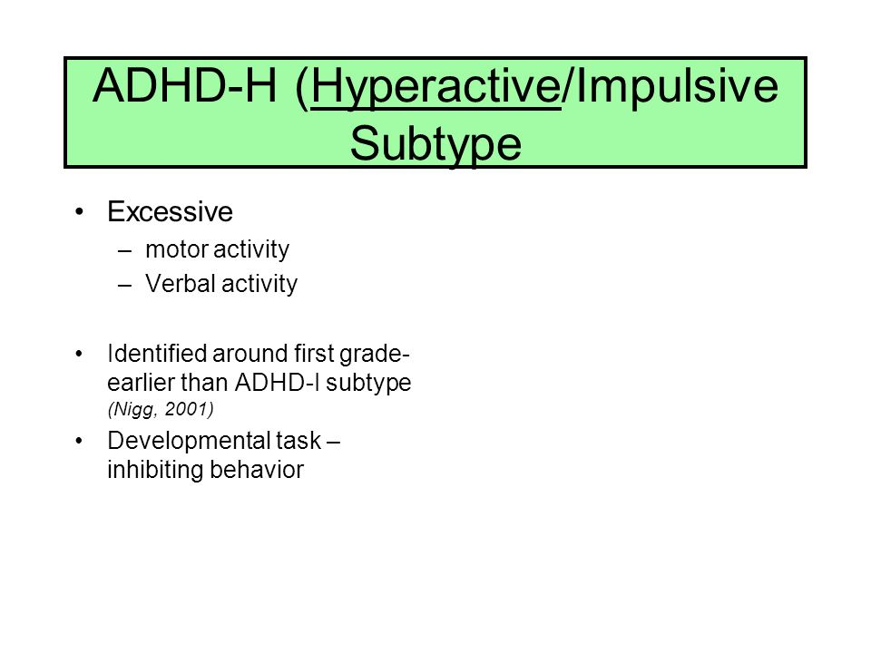 ADHD-H (Hyperactive/Impulsive Subtype Excessive –motor activity –Verbal activity Identified around first grade- earlier than ADHD-I subtype (Nigg, 200