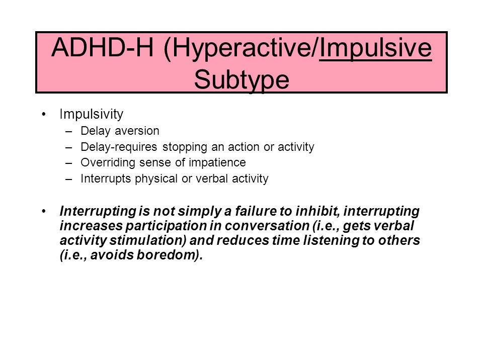 ADHD-H (Hyperactive/Impulsive Subtype Impulsivity –Delay aversion –Delay-requires stopping an action or activity –Overriding sense of impatience –Interrupts physical or verbal activity Interrupting is not simply a failure to inhibit, interrupting increases participation in conversation (i.e., gets verbal activity stimulation) and reduces time listening to others (i.e., avoids boredom).