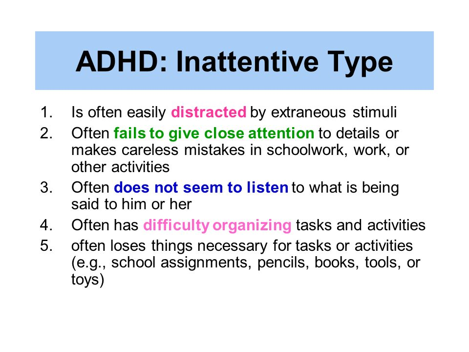 ADHD: Inattentive Type 1.Is often easily distracted by extraneous stimuli 2.Often fails to give close attention to details or makes careless mistakes